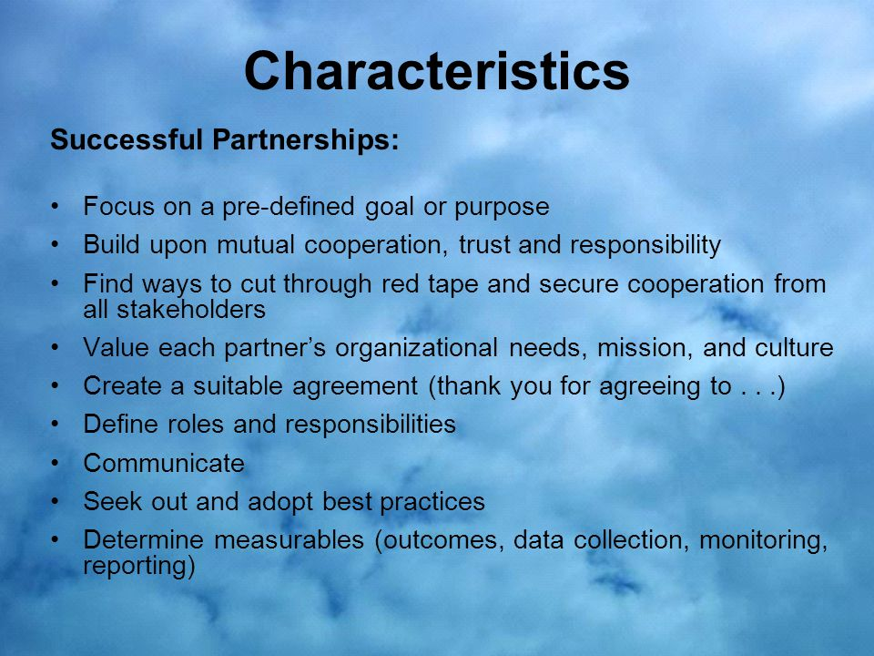 Characteristics Successful Partnerships: Focus on a pre-defined goal or purpose Build upon mutual cooperation, trust and responsibility Find ways to cut through red tape and secure cooperation from all stakeholders Value each partner's organizational needs, mission, and culture Create a suitable agreement (thank you for agreeing to...) Define roles and responsibilities Communicate Seek out and adopt best practices Determine measurables (outcomes, data collection, monitoring, reporting)