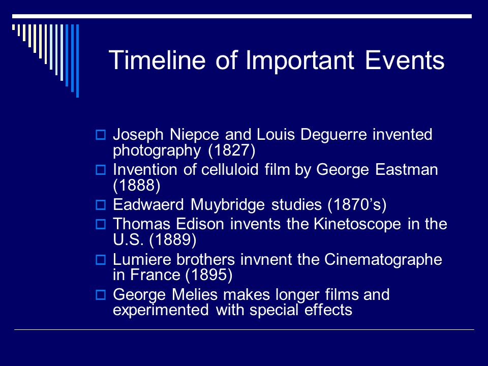 Timeline of Important Events  Joseph Niepce and Louis Deguerre invented photography (1827)  Invention of celluloid film by George Eastman (1888)  Eadwaerd Muybridge studies (1870's)  Thomas Edison invents the Kinetoscope in the U.S.