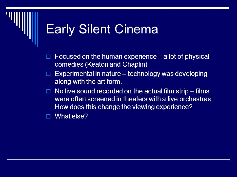 Early Silent Cinema  Focused on the human experience – a lot of physical comedies (Keaton and Chaplin)  Experimental in nature – technology was developing along with the art form.