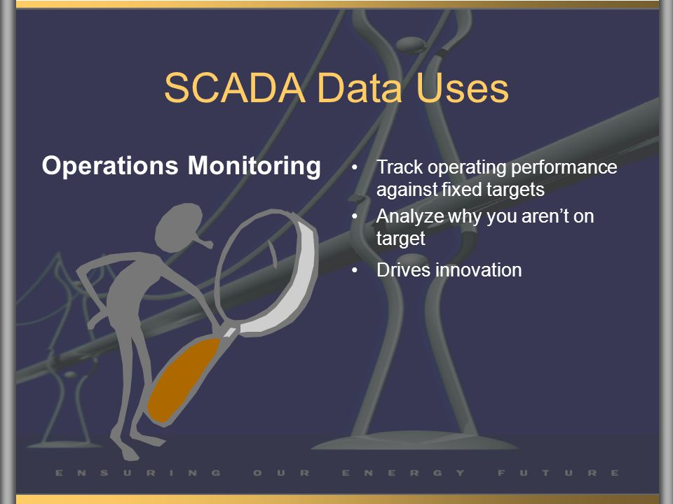 SCADA Data Uses Operations Monitoring Track operating performance against fixed targets Analyze why you aren't on target Drives innovation