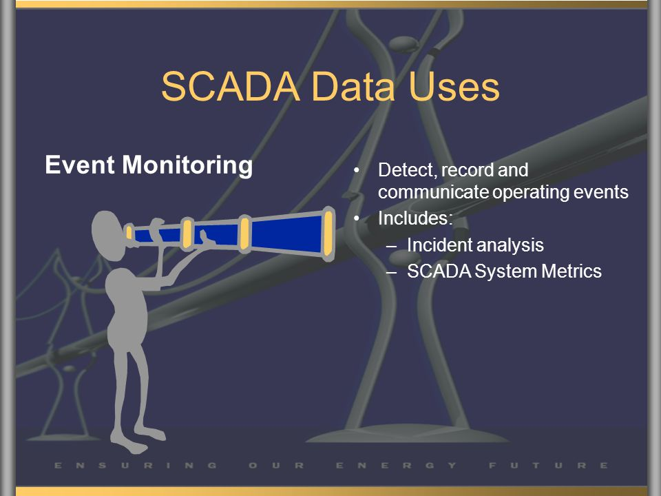 SCADA Data Uses Event Monitoring Detect, record and communicate operating events Includes: –Incident analysis –SCADA System Metrics