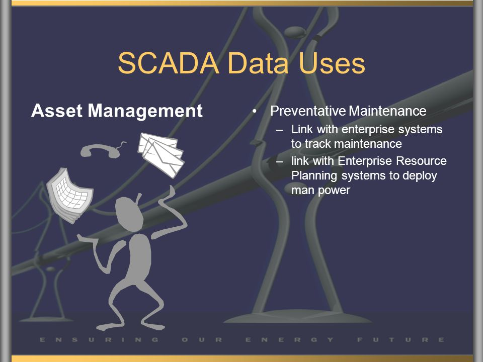 SCADA Data Uses Asset Management Preventative Maintenance –Link with enterprise systems to track maintenance –link with Enterprise Resource Planning systems to deploy man power