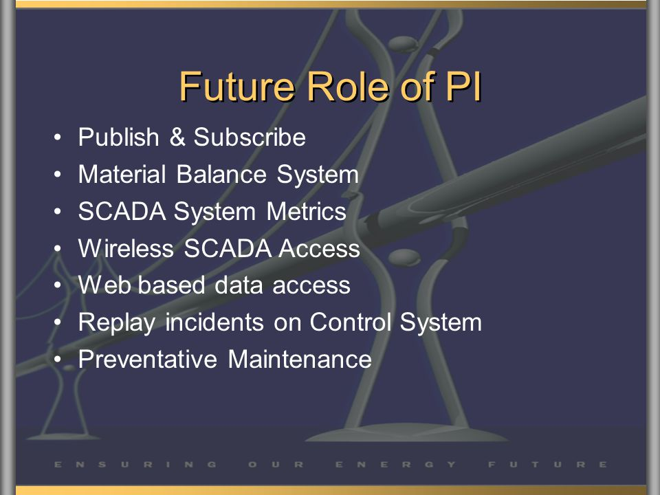 Future Role of PI Publish & Subscribe Material Balance System SCADA System Metrics Wireless SCADA Access Web based data access Replay incidents on Control System Preventative Maintenance