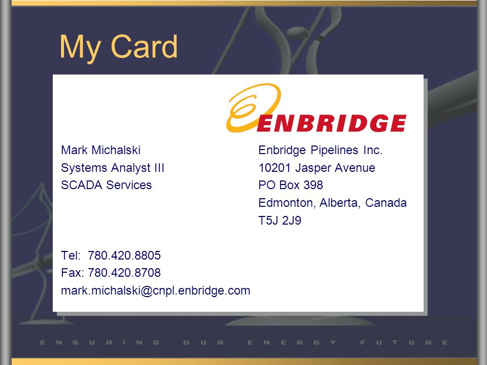 My Card Mark Michalski Systems Analyst III SCADA Services Tel: 780.420.8805 Fax: 780.420.8708 mark.michalski@cnpl.enbridge.com Enbridge Pipelines Inc.