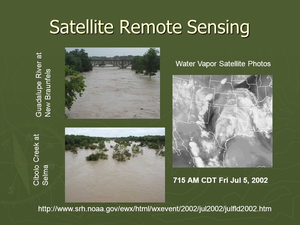 Satellite Remote Sensing 715 AM CDT Fri Jul 5, 2002 http://www.srh.noaa.gov/ewx/html/wxevent/2002/jul2002/julfld2002.htm Water Vapor Satellite Photos Cibolo Creek at Selma Guadalupe River at New Braunfels