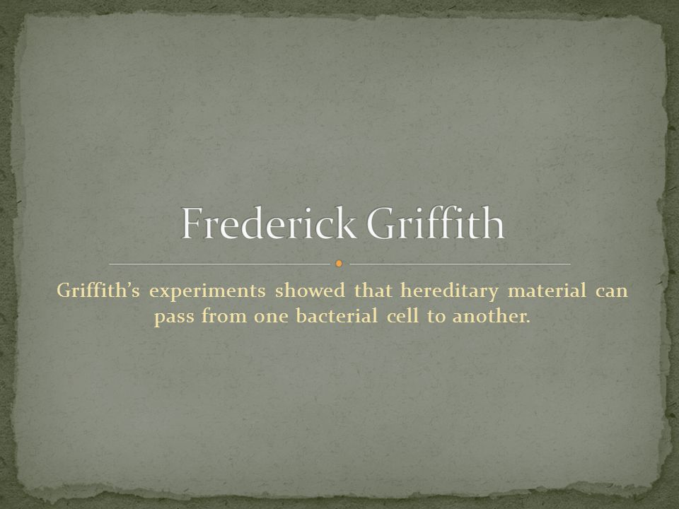 In 1928 Griffith was studying a bacterium called Streptococcus pneumoniae.