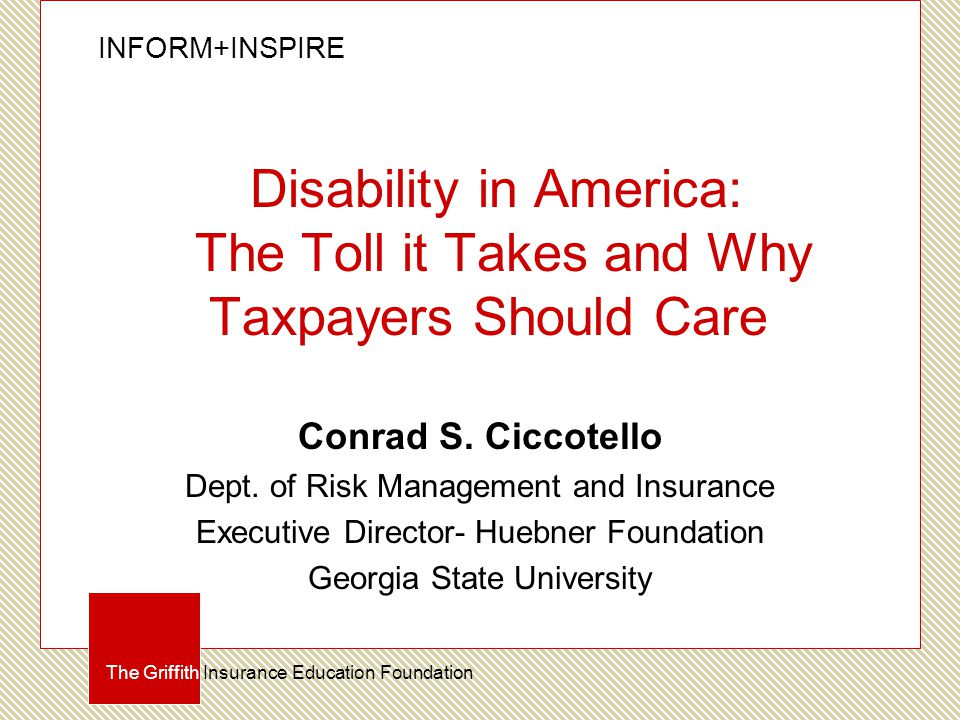 INFORM+INSPIRE The Griffith Insurance Education Foundation Disability in America: The Toll it Takes and Why Taxpayers Should Care Conrad S.