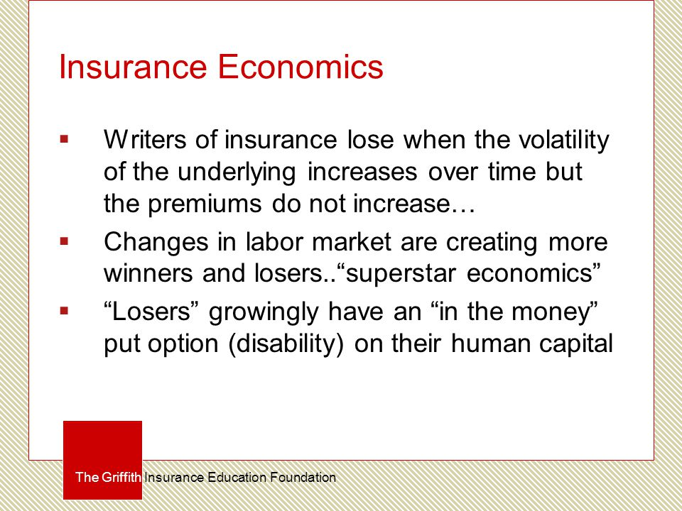 Insurance Economics  Writers of insurance lose when the volatility of the underlying increases over time but the premiums do not increase…  Changes in labor market are creating more winners and losers.. superstar economics  Losers growingly have an in the money put option (disability) on their human capital The Griffith Insurance Education Foundation