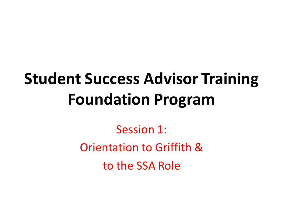 Student Success Advisor Training Foundation Program Session 1: Orientation to Griffith & to the SSA Role
