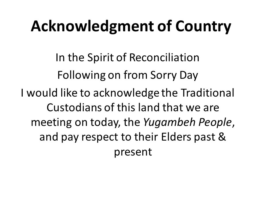 Acknowledgment of Country In the Spirit of Reconciliation Following on from Sorry Day I would like to acknowledge the Traditional Custodians of this land that we are meeting on today, the Yugambeh People, and pay respect to their Elders past & present