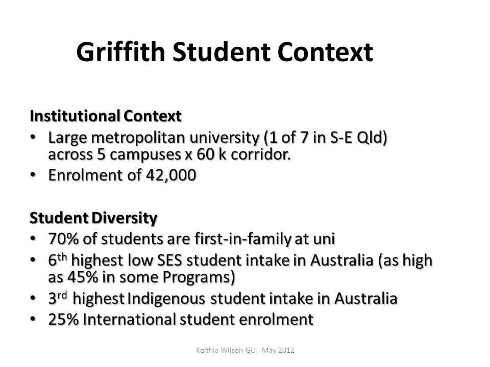 Griffith Student Context Institutional Context Large metropolitan university (1 of 7 in S-E Qld) across 5 campuses x 60 k corridor. Large metropolitan