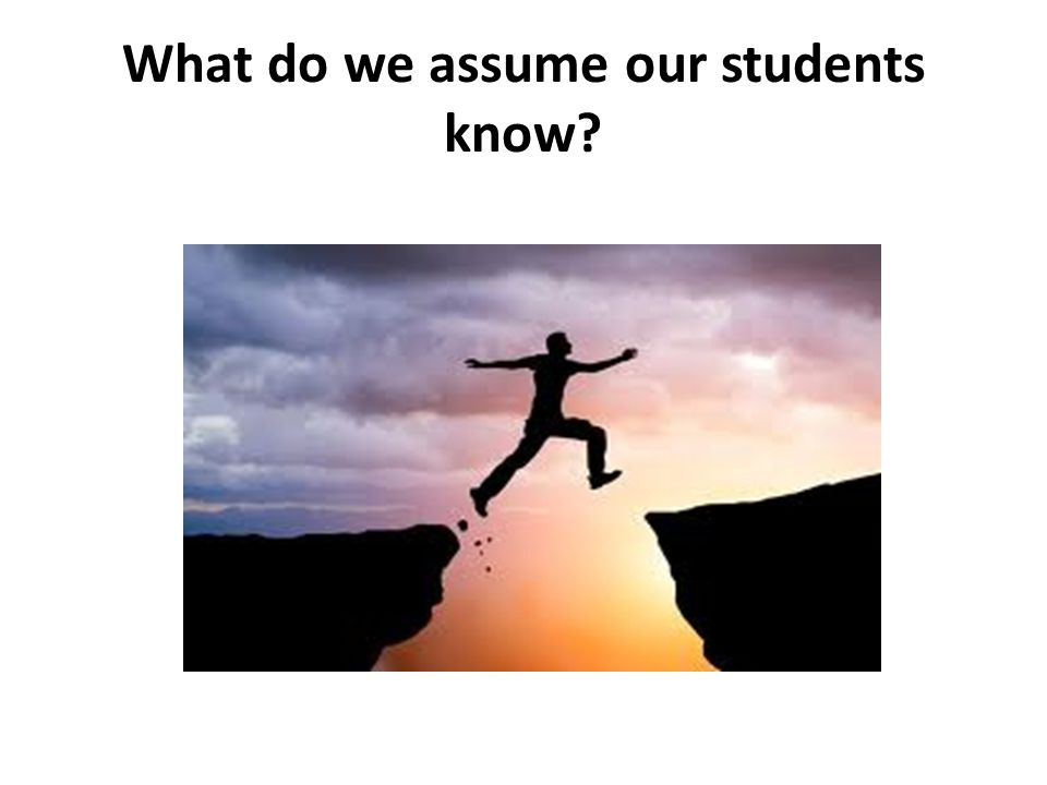 What do we assume our students know
