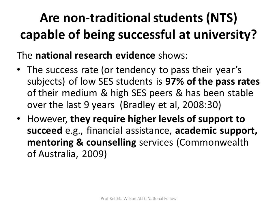The national research evidence shows: The success rate (or tendency to pass their year's subjects) of low SES students is 97% of the pass rates of their medium & high SES peers & has been stable over the last 9 years (Bradley et al, 2008:30) However, they require higher levels of support to succeed e.g., financial assistance, academic support, mentoring & counselling services (Commonwealth of Australia, 2009) Prof Keithia Wilson ALTC National Fellow