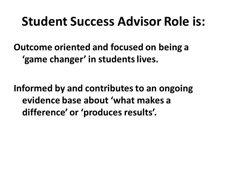 Student Success Advisor Role is: Outcome oriented and focused on being a 'game changer' in students lives. Informed by and contributes to an ongoing e