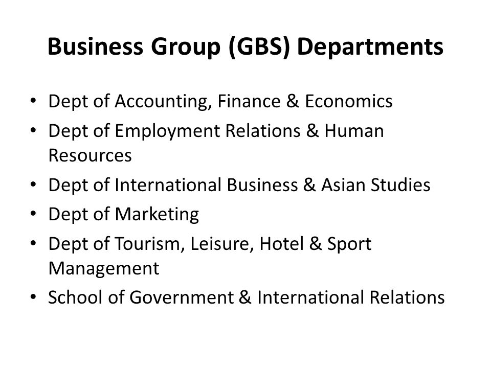 Business Group (GBS) Departments Dept of Accounting, Finance & Economics Dept of Employment Relations & Human Resources Dept of International Business