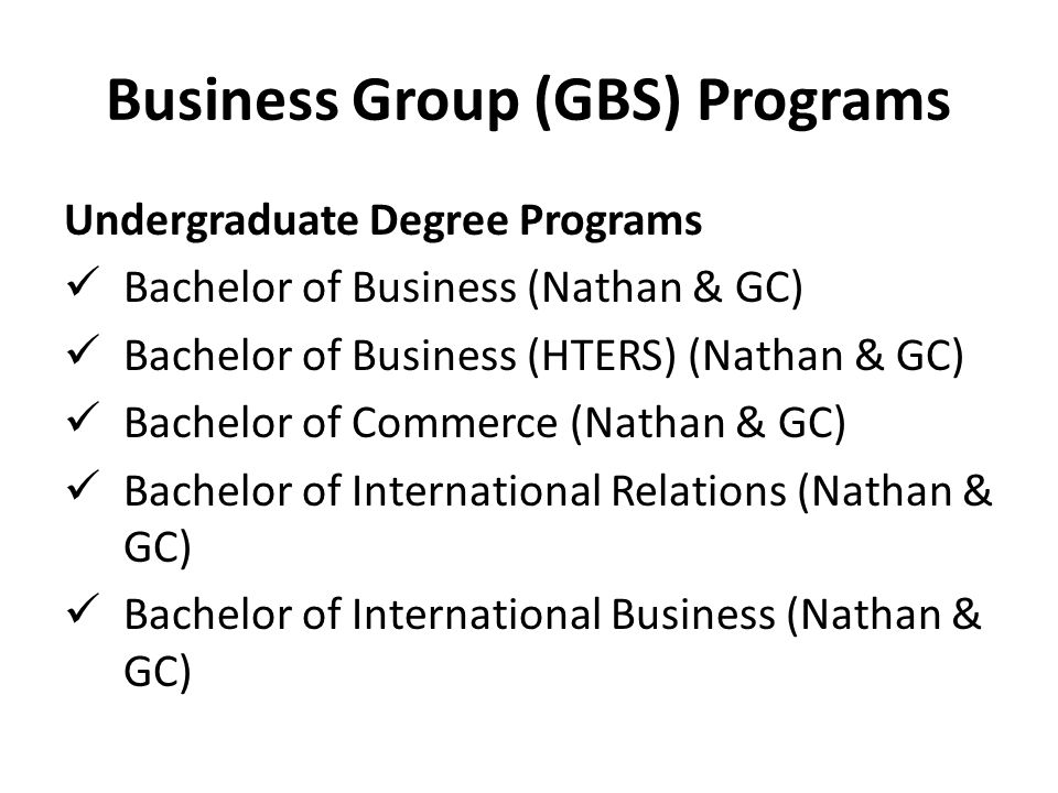 Business Group (GBS) Programs Undergraduate Degree Programs Bachelor of Business (Nathan & GC) Bachelor of Business (HTERS) (Nathan & GC) Bachelor of Commerce (Nathan & GC) Bachelor of International Relations (Nathan & GC) Bachelor of International Business (Nathan & GC)