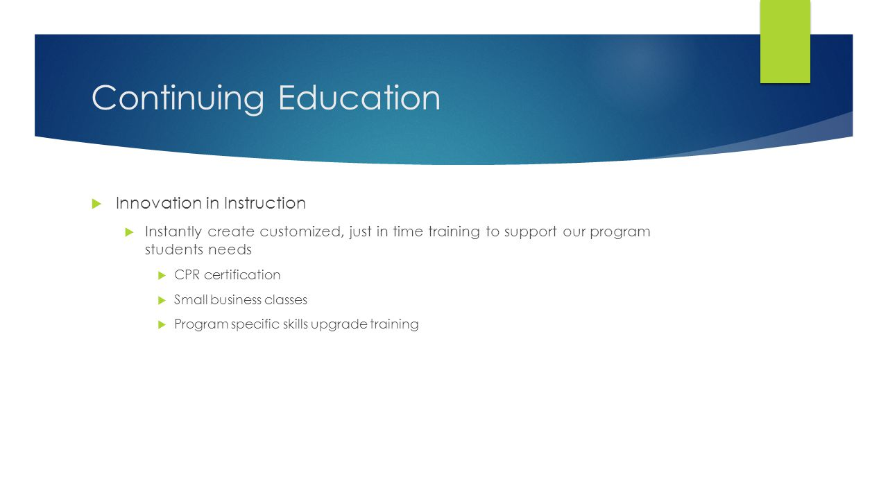 Continuing Education  Innovation in Instruction  Instantly create customized, just in time training to support our program students needs  CPR certification  Small business classes  Program specific skills upgrade training