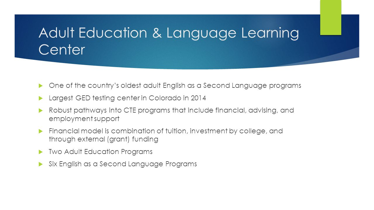 Adult Education  Managed enrollment cohorts  Instructional best practices model with supplemental support  45-hour classes split by subject and academic level  Adult Basic Education Program  Co-enrollment in CTE  Native-English speaker literacy classes  Adult Secondary Education Program  Common Core/GED preparation  Courses offered onsite and in DPS schools for community