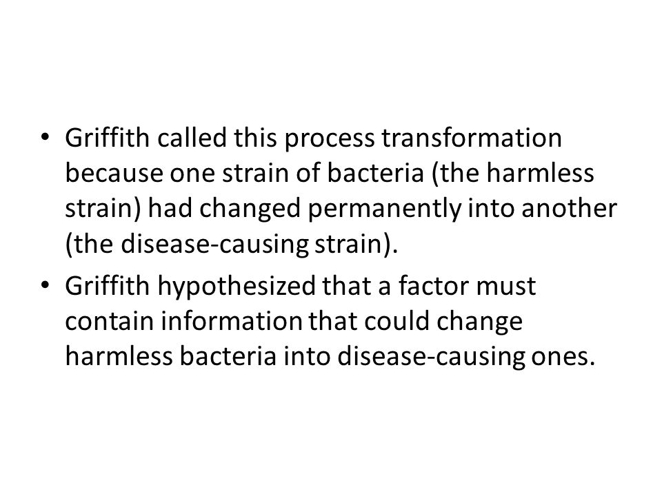 Griffith called this process transformation because one strain of bacteria (the harmless strain) had changed permanently into another (the disease-causing strain).