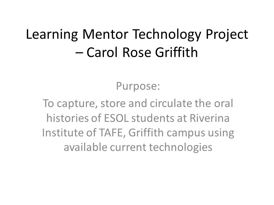 Learning Mentor Technology Project – Carol Rose Griffith Purpose: To capture, store and circulate the oral histories of ESOL students at Riverina Institute of TAFE, Griffith campus using available current technologies
