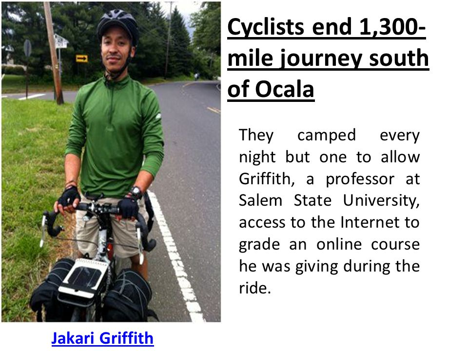 Cyclists end 1,300- mile journey south of Ocala Jakari Griffith They camped every night but one to allow Griffith, a professor at Salem State University, access to the Internet to grade an online course he was giving during the ride.
