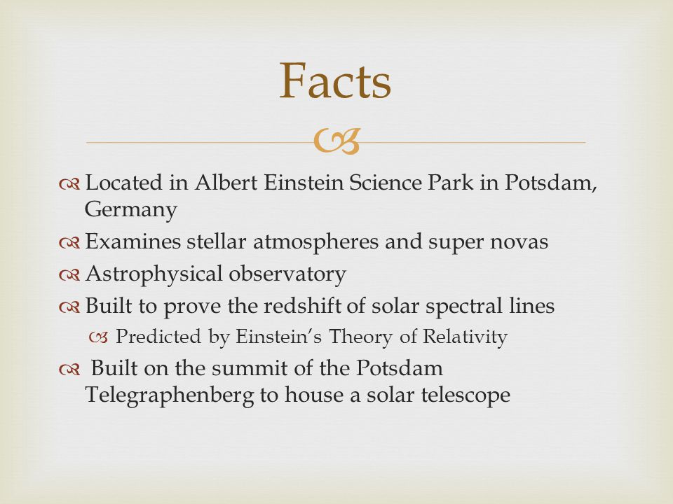   Located in Albert Einstein Science Park in Potsdam, Germany  Examines stellar atmospheres and super novas  Astrophysical observatory  Built to