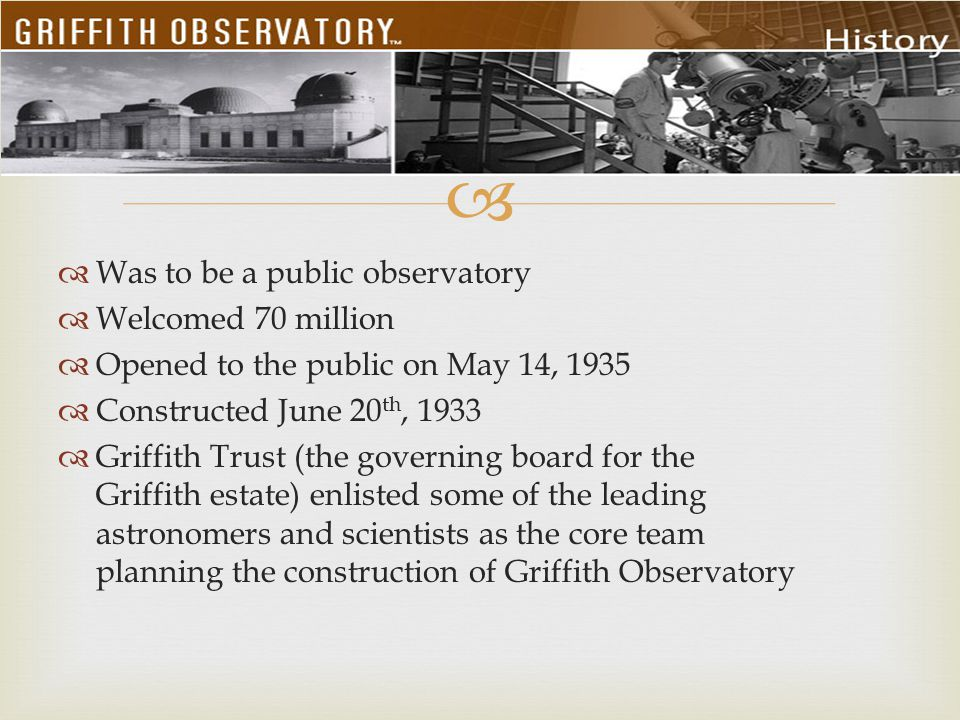  Was to be a public observatory  Welcomed 70 million  Opened to the public on May 14, 1935  Constructed June 20 th, 1933  Griffith Trust (the g