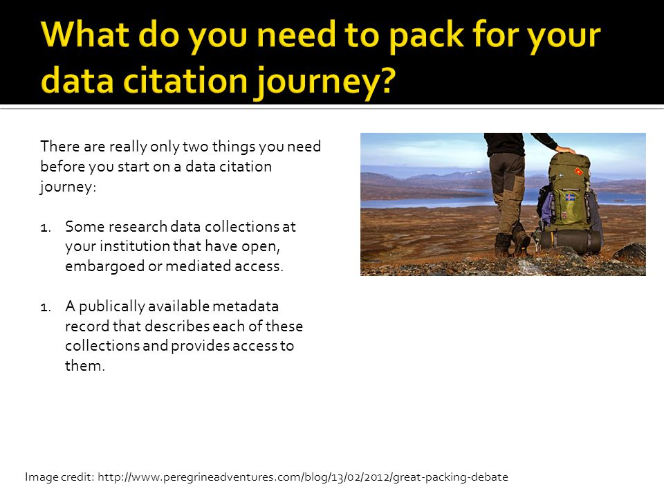 Image credit: http://www.peregrineadventures.com/blog/13/02/2012/great-packing-debate There are really only two things you need before you start on a data citation journey: 1.Some research data collections at your institution that have open, embargoed or mediated access.
