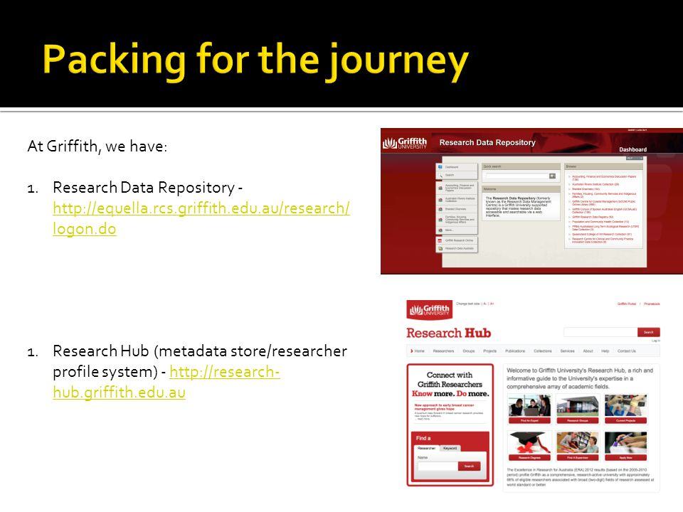 At Griffith, we have: 1.Research Data Repository - http://equella.rcs.griffith.edu.au/research/ logon.do http://equella.rcs.griffith.edu.au/research/ logon.do 1.Research Hub (metadata store/researcher profile system) - http://research- hub.griffith.edu.auhttp://research- hub.griffith.edu.au