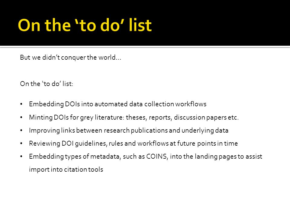 But we didn't conquer the world… On the 'to do' list: Embedding DOIs into automated data collection workflows Minting DOIs for grey literature: theses, reports, discussion papers etc.