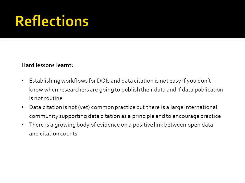 Hard lessons learnt: Establishing workflows for DOIs and data citation is not easy if you don't know when researchers are going to publish their data and if data publication is not routine Data citation is not (yet) common practice but there is a large international community supporting data citation as a principle and to encourage practice There is a growing body of evidence on a positive link between open data and citation counts