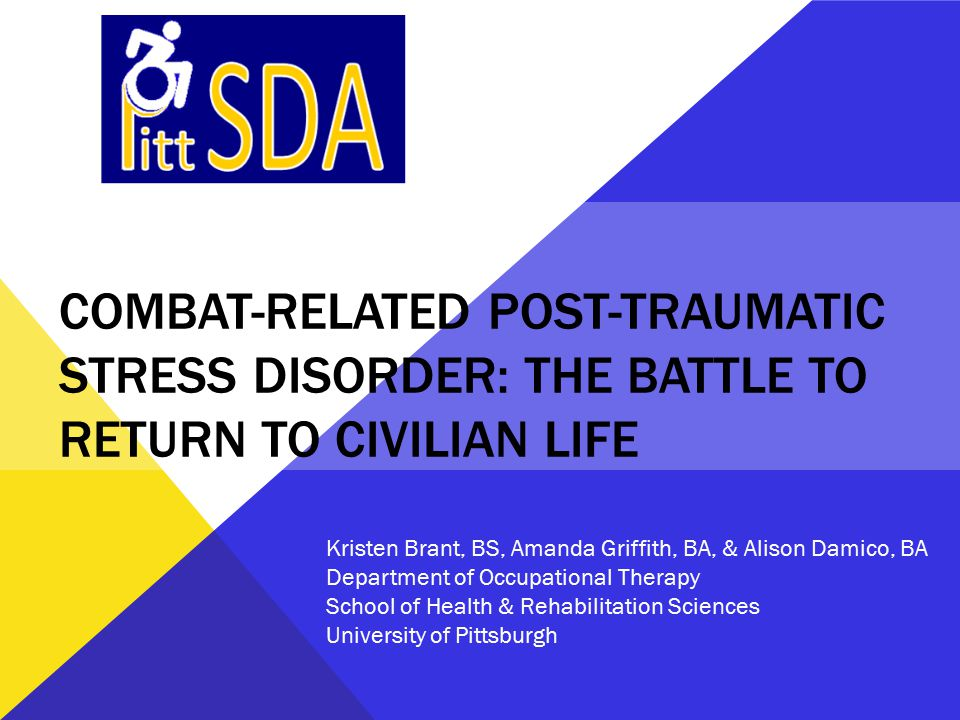COMBAT-RELATED POST-TRAUMATIC STRESS DISORDER: THE BATTLE TO RETURN TO CIVILIAN LIFE Kristen Brant, BS, Amanda Griffith, BA, & Alison Damico, BA Department of Occupational Therapy School of Health & Rehabilitation Sciences University of Pittsburgh
