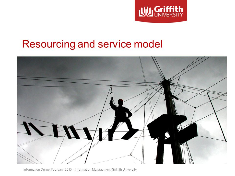 Resourcing and service model Information Online February 2015 - Information Management Griffith University