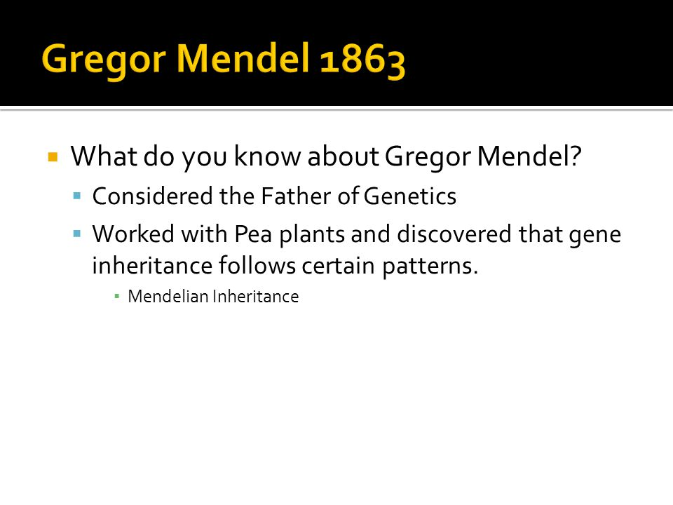  What do you know about Gregor Mendel.