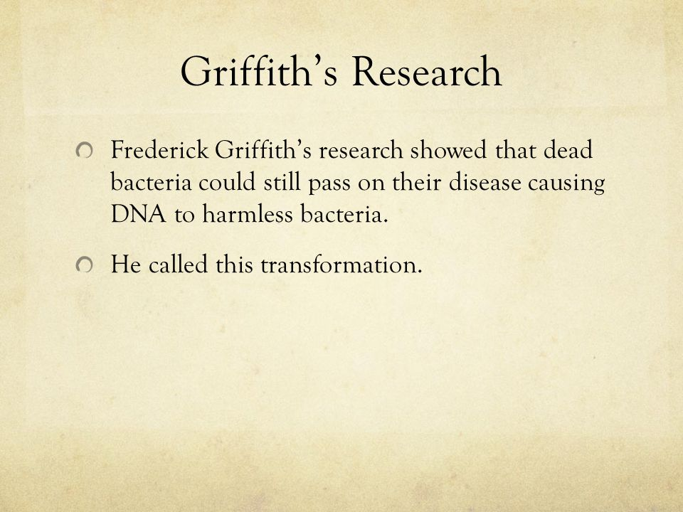 Griffith's Research Frederick Griffith's research showed that dead bacteria could still pass on their disease causing DNA to harmless bacteria.