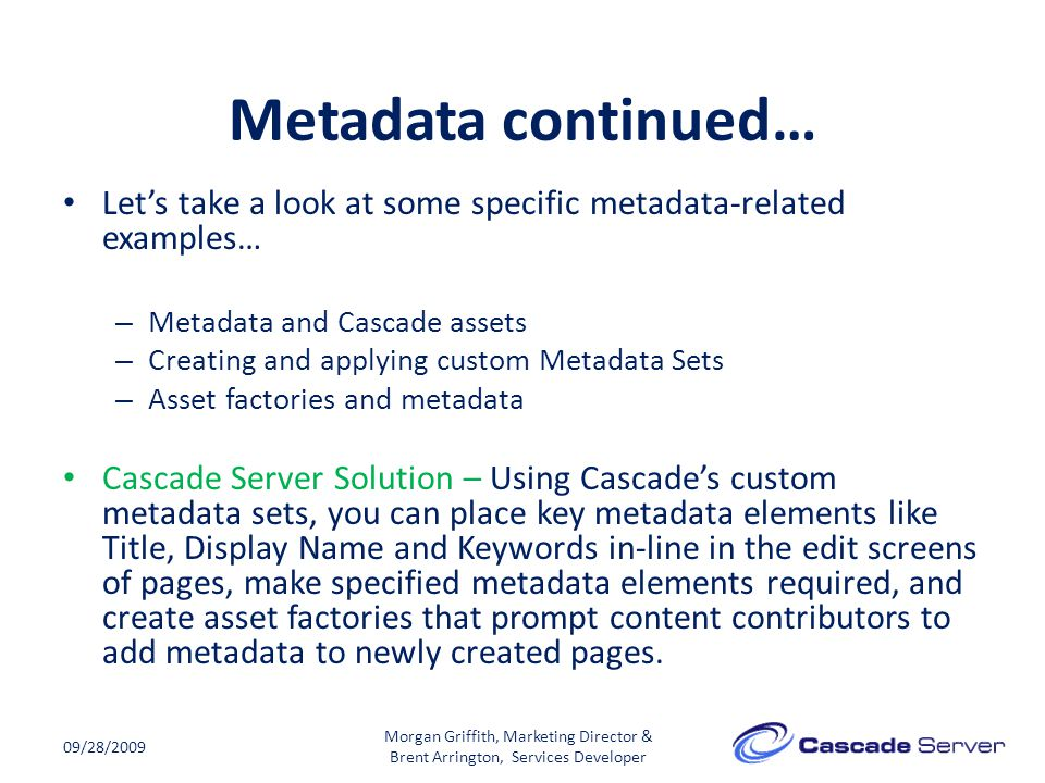 Metadata continued… 09/28/2009 Let's take a look at some specific metadata-related examples… – Metadata and Cascade assets – Creating and applying custom Metadata Sets – Asset factories and metadata Cascade Server Solution – Using Cascade's custom metadata sets, you can place key metadata elements like Title, Display Name and Keywords in-line in the edit screens of pages, make specified metadata elements required, and create asset factories that prompt content contributors to add metadata to newly created pages.