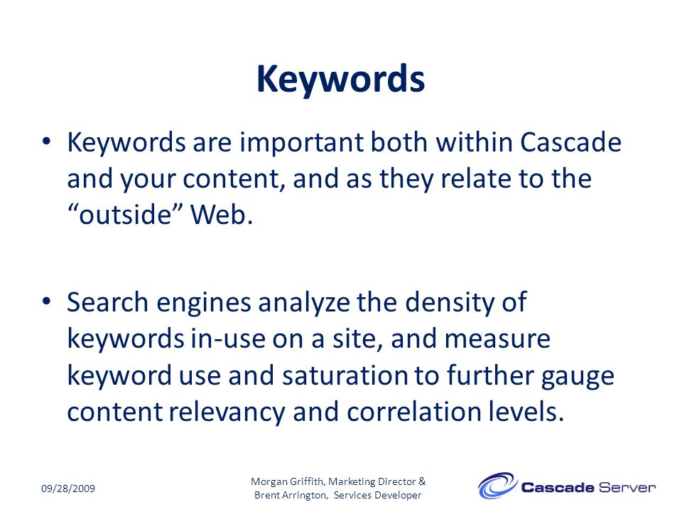 """Keywords 09/28/2009 Keywords are important both within Cascade and your content, and as they relate to the """"outside"""" Web. Search engines analyze the d"""