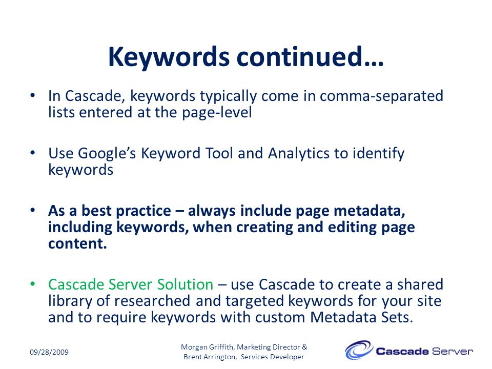 Keywords continued… 09/28/2009 In Cascade, keywords typically come in comma-separated lists entered at the page-level Use Google's Keyword Tool and Analytics to identify keywords As a best practice – always include page metadata, including keywords, when creating and editing page content.
