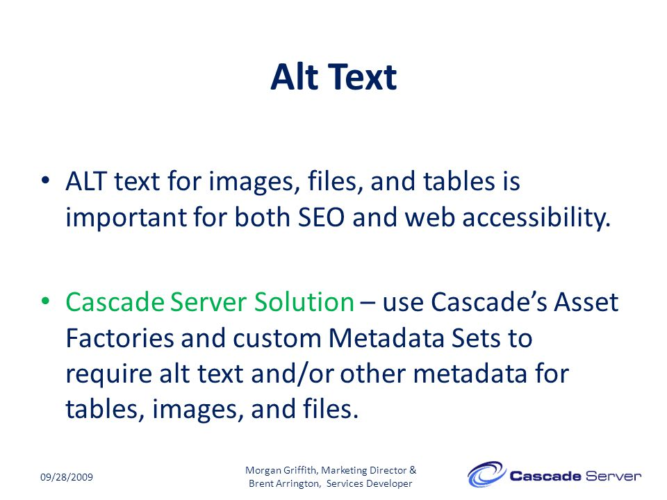 Alt Text 09/28/2009 ALT text for images, files, and tables is important for both SEO and web accessibility. Cascade Server Solution – use Cascade's As