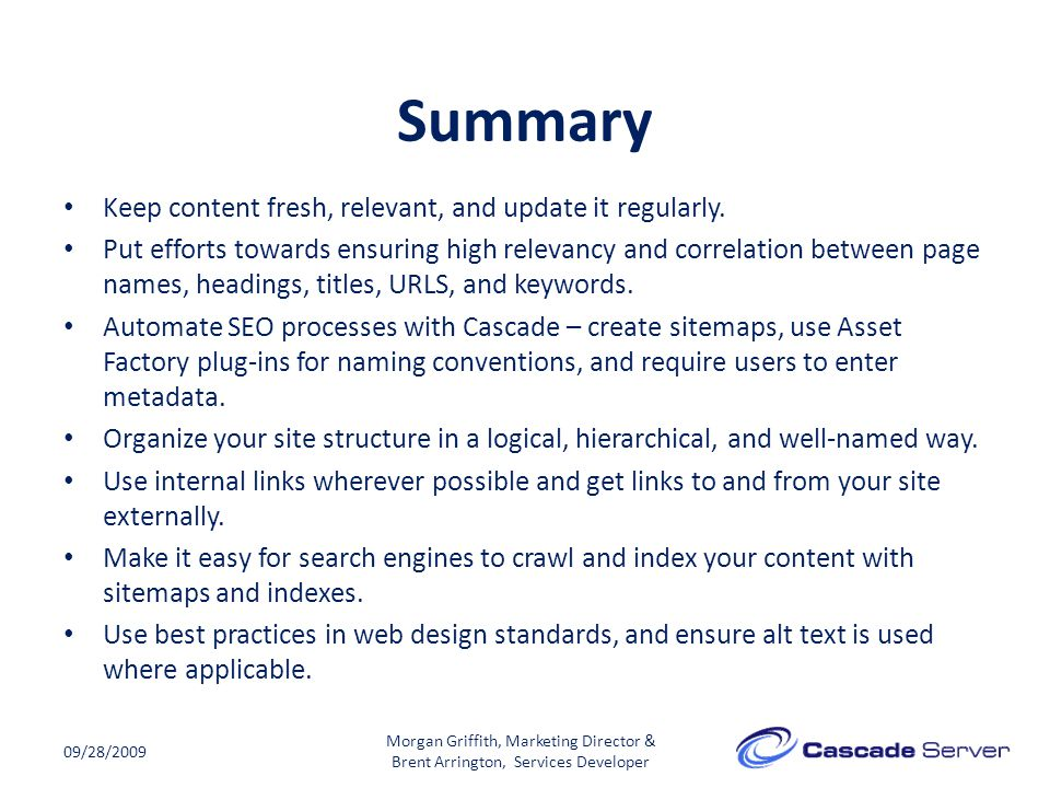 Summary 09/28/2009 Keep content fresh, relevant, and update it regularly. Put efforts towards ensuring high relevancy and correlation between page nam