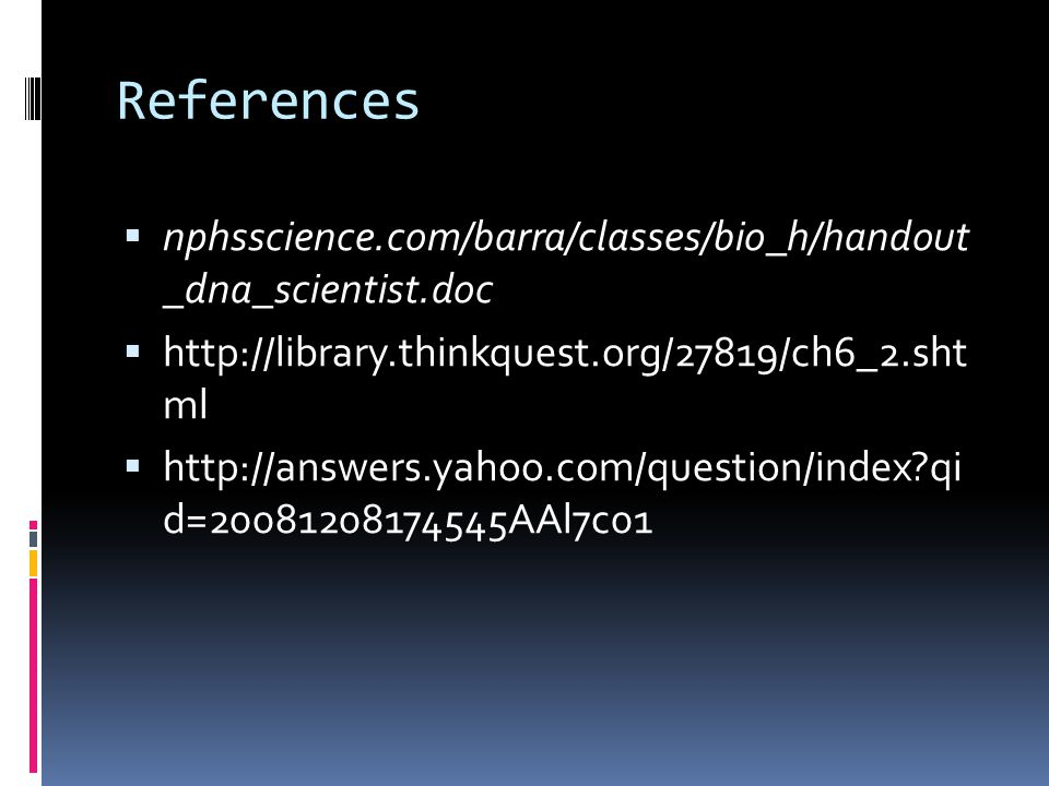 References  nphsscience.com/barra/classes/bio_h/handout _dna_scientist.doc  http://library.thinkquest.org/27819/ch6_2.sht ml  http://answers.yahoo.com/question/index qi d=20081208174545AAl7c01