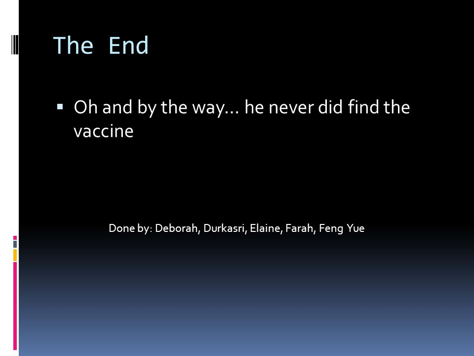 The End  Oh and by the way… he never did find the vaccine Done by: Deborah, Durkasri, Elaine, Farah, Feng Yue
