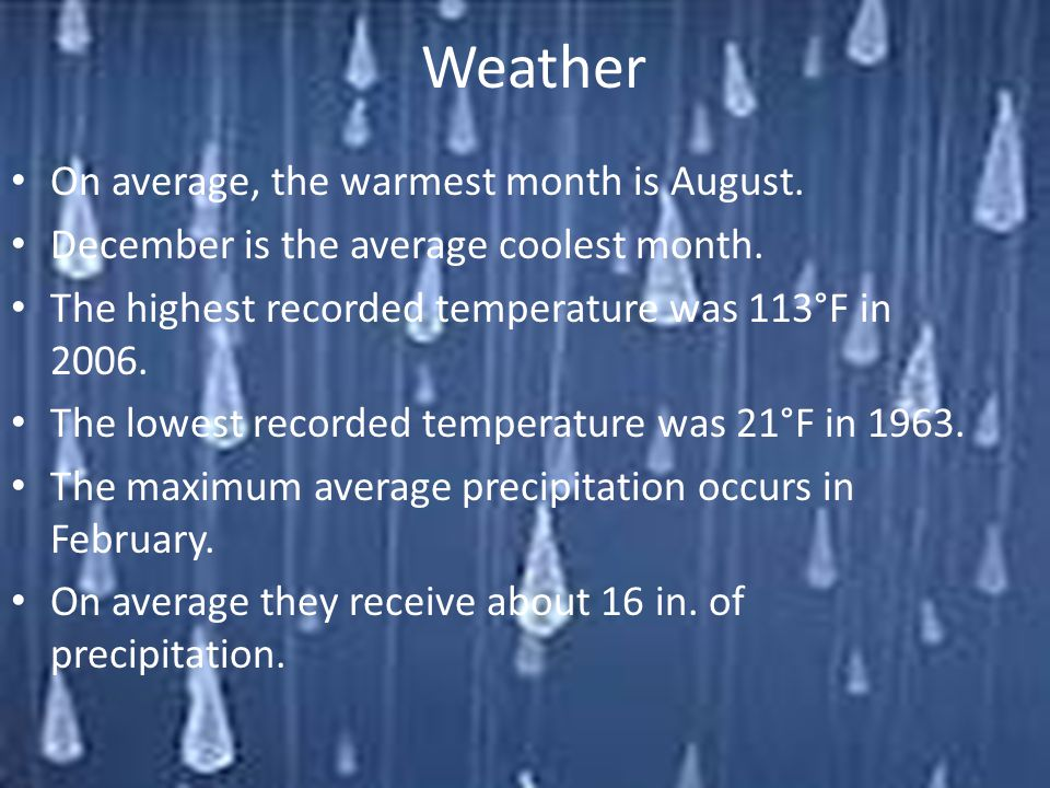 Weather On average, the warmest month is August. December is the average coolest month. The highest recorded temperature was 113°F in 2006. The lowest