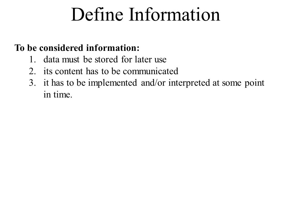 To be considered information: 1.data must be stored for later use 2.its content has to be communicated 3.it has to be implemented and/or interpreted at some point in time.