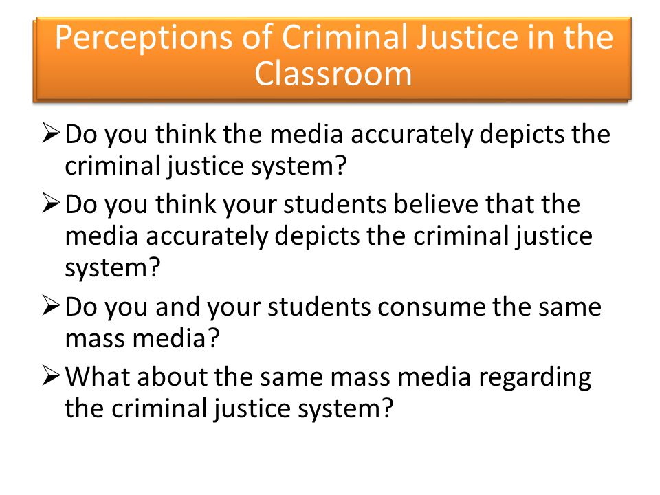  Do you think the media accurately depicts the criminal justice system?  Do you think your students believe that the media accurately depicts the cr