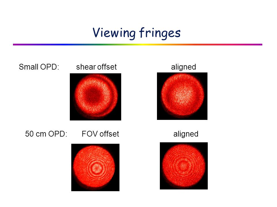 Viewing fringes Small OPD: shear offset aligned 50 cm OPD: FOV offset aligned