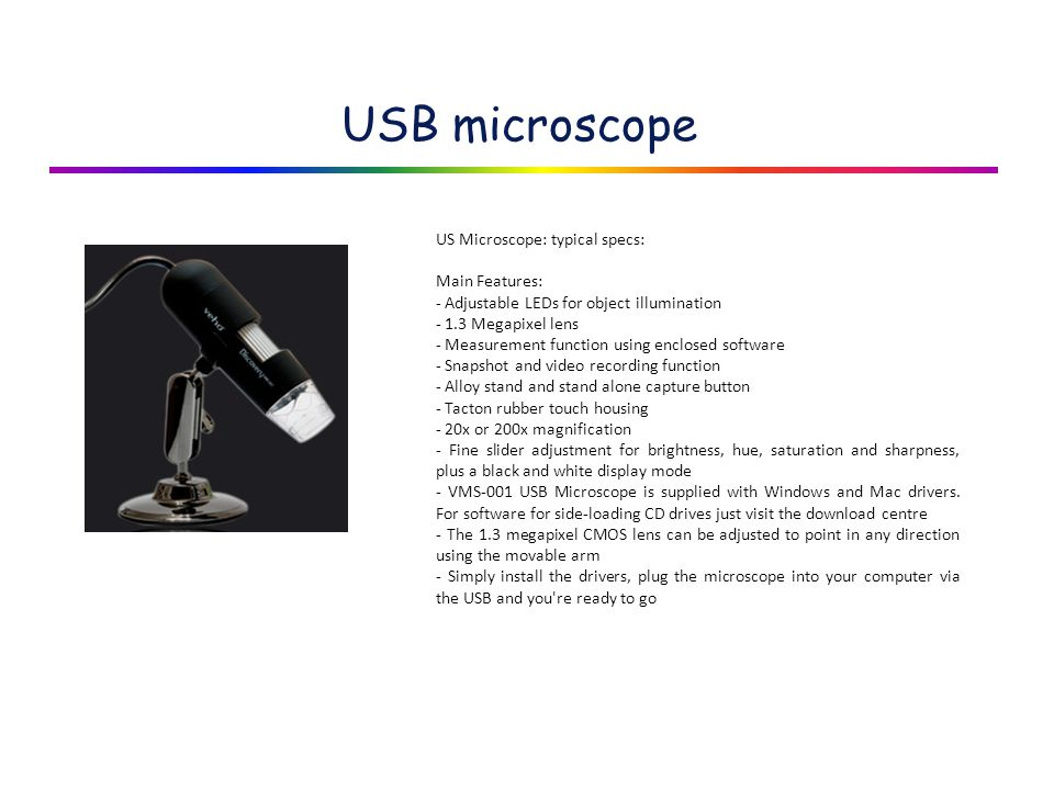 USB microscope US Microscope: typical specs: Main Features: - Adjustable LEDs for object illumination - 1.3 Megapixel lens - Measurement function using enclosed software - Snapshot and video recording function - Alloy stand and stand alone capture button - Tacton rubber touch housing - 20x or 200x magnification - Fine slider adjustment for brightness, hue, saturation and sharpness, plus a black and white display mode - VMS-001 USB Microscope is supplied with Windows and Mac drivers.