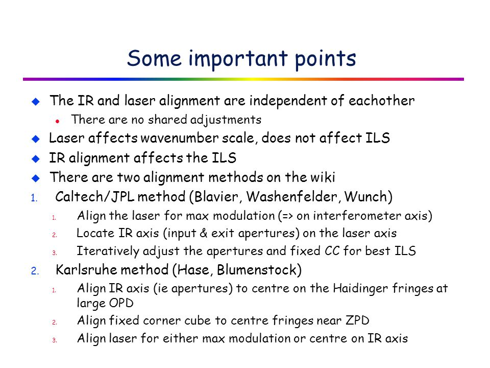 Some important points u The IR and laser alignment are independent of eachother l There are no shared adjustments u Laser affects wavenumber scale, does not affect ILS u IR alignment affects the ILS u There are two alignment methods on the wiki 1.