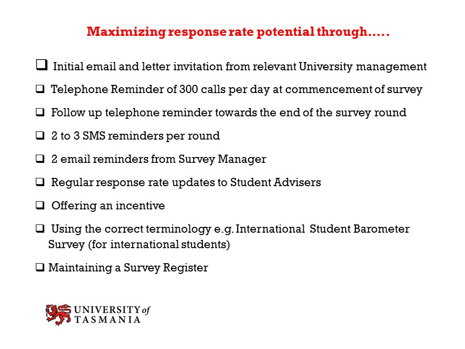 Maximizing response rate potential through…..  Initial email and letter invitation from relevant University management  Telephone Reminder of 300 ca
