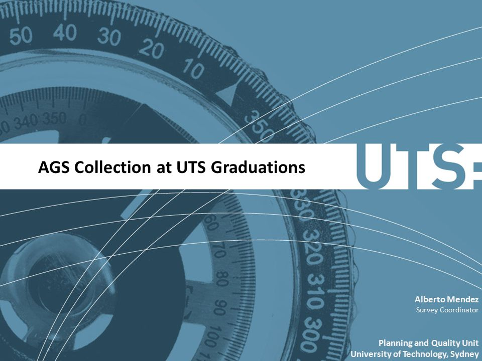 AGS Collection at UTS Graduations Alberto Mendez Survey Coordinator Planning and Quality Unit University of Technology, Sydney